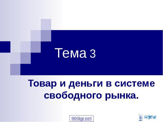 Тема 3 Товар и деньги в системе свободного рынка.