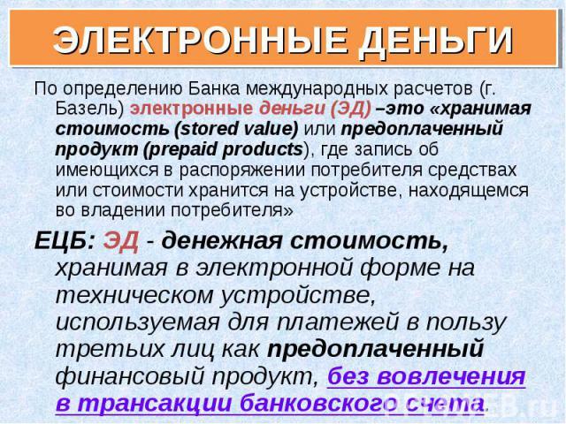 По определению Банка международных расчетов (г. Базель) электронные деньги (ЭД) –это «хранимая стоимость (stored value) или предоплаченный продукт (prepaid products), где запись об имеющихся в распоряжении потребителя средствах или стоимости хранитс…