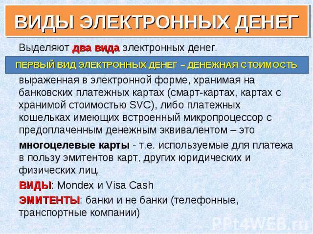 Выделяют два вида электронных денег. Выделяют два вида электронных денег. выраженная в электронной форме, хранимая на банковских платежных картах (смарт-картах, картах с хранимой стоимостью SVC), либо платежных кошельках имеющих встроенный микропроц…