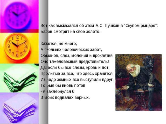 """Вот как высказался об этом А.С. Пушкин в """"Скупом рыцаре"""": Вот как высказался об этом А.С. Пушкин в """"Скупом рыцаре"""": Барон смотрит на свое золото. Кажется, не много, А скольких человеческих забот, Обманов, слез, молений и проклятий Оно тяжеловесный п…"""