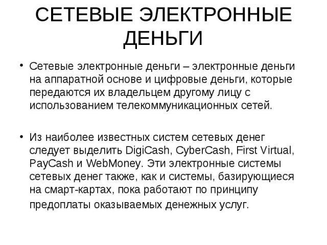 Сетевые электронные деньги – электронные деньги на аппаратной основе и цифровые деньги, которые передаются их владельцем другому лицу с использованием телекоммуникационных сетей. Сетевые электронные деньги – электронные деньги на аппаратной основе и…
