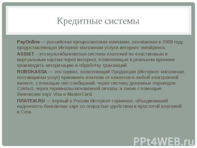Кредитные системы PayOnline — российская процессинговая компания, основанная в 2008 году, предоставляющая Интернет-магазинам услуги интернет-эквайринга. ASSIST – это мультибанковская система платежей по пластиковым и виртуальным картам через интерне…