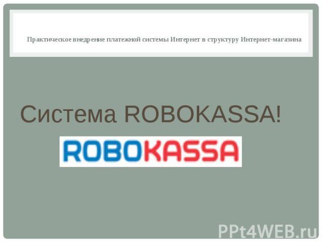 Практическое внедрение платежной системы Интернет в структуру Интернет-магазина Система ROBOKASSA!