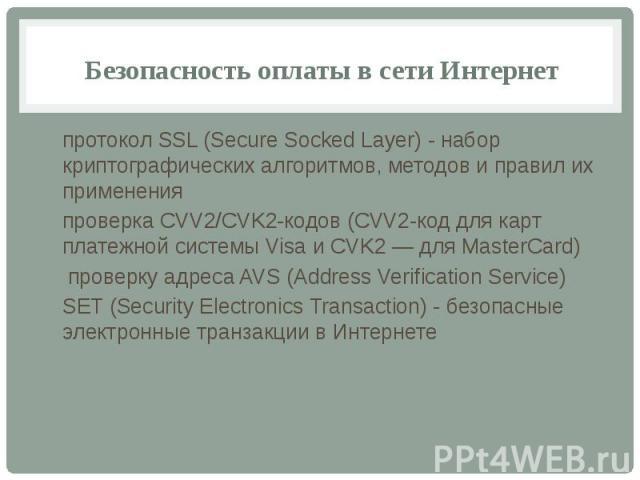 Безопасность оплаты в сети Интернет протокол SSL (Secure Socked Layer) - набор криптографических алгоритмов, методов и правил их применения проверка СVV2/СVK2-кодов (СVV2-код для карт платежной системы Visa и CVK2 — для MasterCard) проверку адреса A…