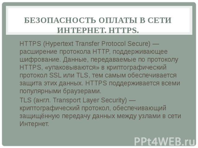 БЕЗОПАСНОСТЬ ОПЛАТЫ В СЕТИ ИНТЕРНЕТ. HTTPS. HTTPS (Hypertext Transfer Protocol Secure) — расширение протокола HTTP, поддерживающее шифрование. Данные, передаваемые по протоколу HTTPS, «упаковываются» в криптографический протокол SSL или TLS, тем сам…