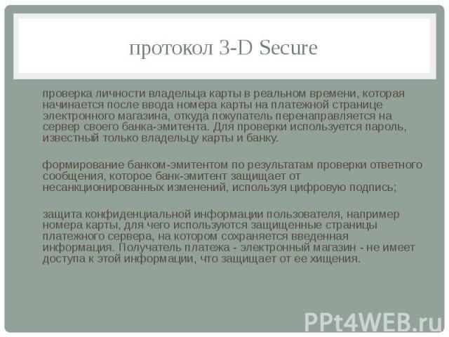 протокол 3-D Secure проверка личности владельца карты в реальном времени, которая начинается после ввода номера карты на платежной странице электронного магазина, откуда покупатель перенаправляется на сервер своего банка-эмитента. Для проверки испол…