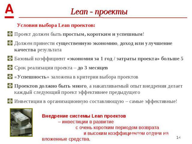 Условия выбора Lean проектов: Условия выбора Lean проектов: Проект должен быть простым, коротким и успешным! Должен принести существенную экономию, доход или улучшение качества результата Базовый коэффициент «экономия за 1 год / затраты проекта» бол…