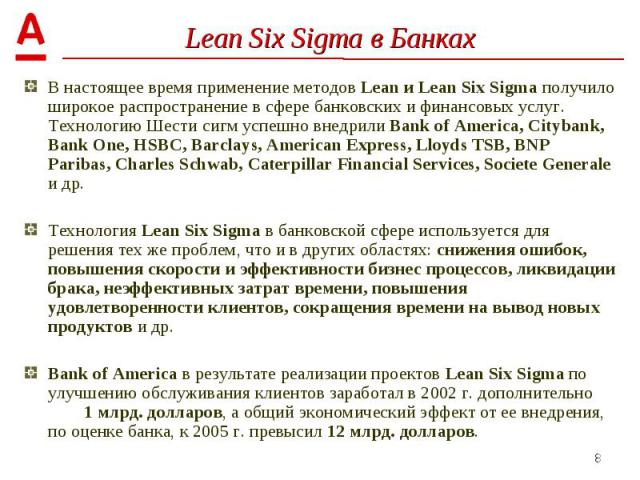В настоящее время применение методов Lean и Lean Six Sigma получило широкое распространение в сфере банковских и финансовых услуг. Технологию Шести сигм успешно внедрили Bank of America, Citybank, Bank One, HSBC, Barclays, American Express, Lloyds T…