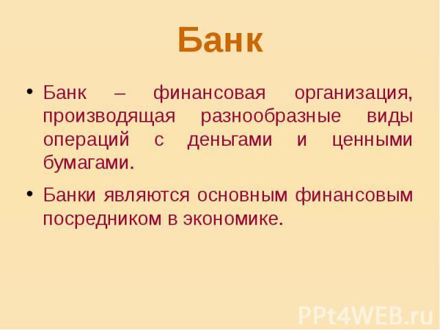 Банк Банк – финансовая организация, производящая разнообразные виды операций с деньгами и ценными бумагами. Банки являются основным финансовым посредником в экономике.