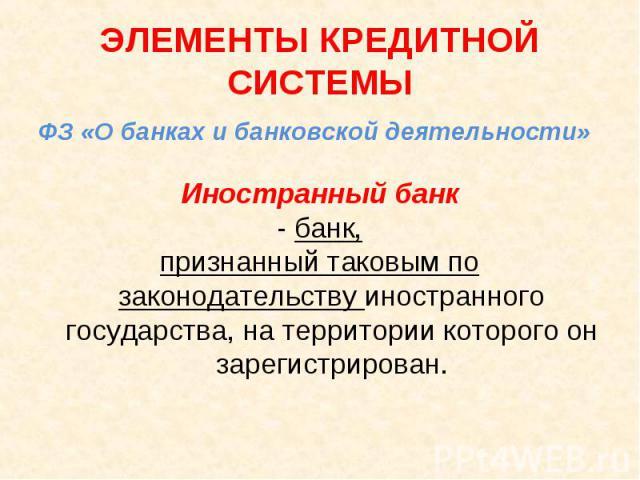 ФЗ «О банках и банковской деятельности» ФЗ «О банках и банковской деятельности» Иностранный банк - банк, признанный таковым по законодательству иностранного государства, на территории которого он зарегистрирован.