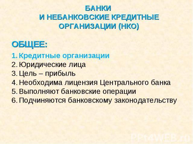 ОБЩЕЕ: ОБЩЕЕ: Кредитные организации Юридические лица Цель – прибыль Необходима лицензия Центрального банка Выполняют банковские операции Подчиняются банковскому законодательству