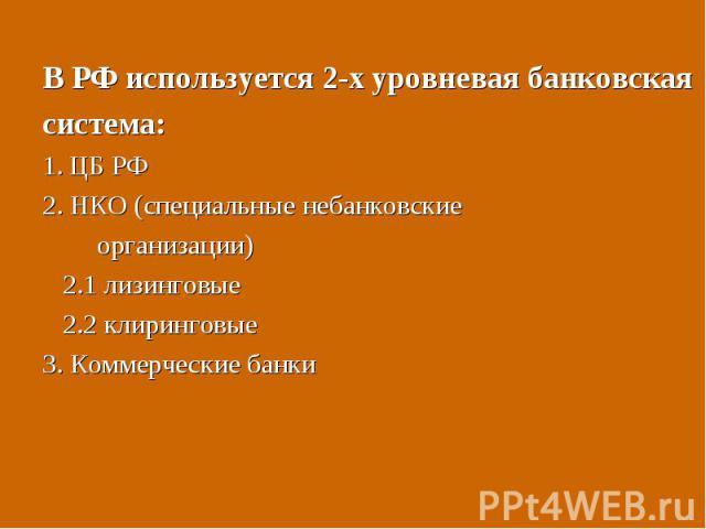В РФ используется 2-х уровневая банковская В РФ используется 2-х уровневая банковская система: 1. ЦБ РФ 2. НКО (специальные небанковские организации) 2.1 лизинговые 2.2 клиринговые 3. Коммерческие банки