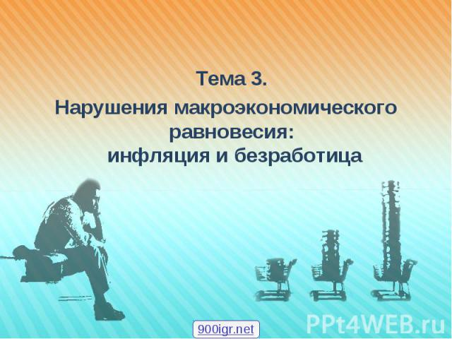 Тема 3. Тема 3. Нарушения макроэкономического равновесия: инфляция и безработица