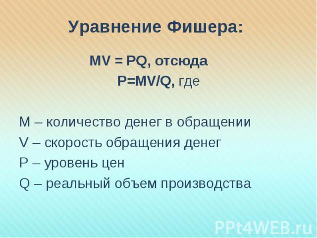 MV = PQ, отсюда MV = PQ, отсюда Р=МV/Q, где М – количество денег в обращении V – скорость обращения денег P – уровень цен Q – реальный объем производства
