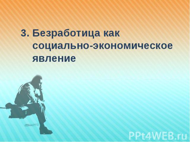 3. Безработица как 3. Безработица как социально-экономическое явление