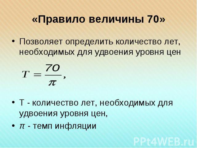 Позволяет определить количество лет, необходимых для удвоения уровня цен Позволяет определить количество лет, необходимых для удвоения уровня цен Т - количество лет, необходимых для удвоения уровня цен, π - темп инфляции