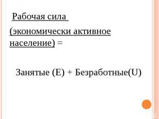 Рабочая сила Рабочая сила (экономически активное население) = Занятые (Е) + Безр