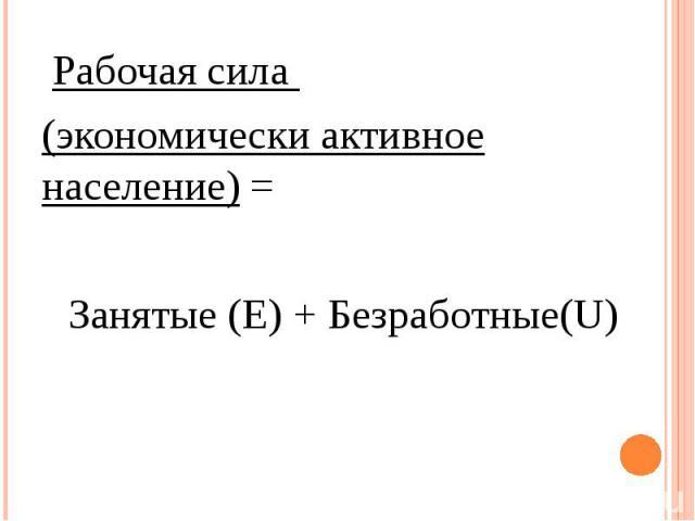 Рабочая сила Рабочая сила (экономически активное население) = Занятые (Е) + Безработные(U)
