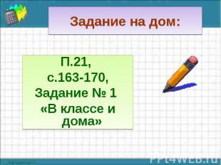П.21, П.21, с.163-170, Задание № 1 «В классе и дома»