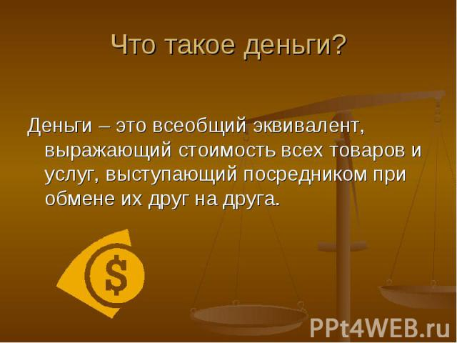 Деньги – это всеобщий эквивалент, выражающий стоимость всех товаров и услуг, выступающий посредником при обмене их друг на друга.