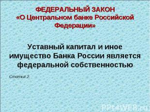 Уставный капитал и иное имущество Банка России является федеральной собственност