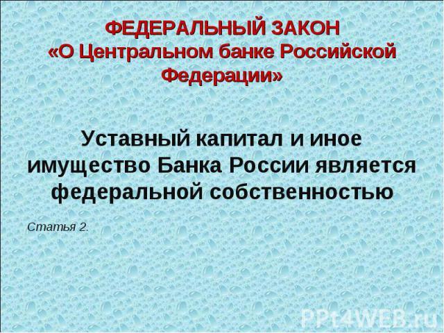 Уставный капитал и иное имущество Банка России является федеральной собственностью Уставный капитал и иное имущество Банка России является федеральной собственностью Статья 2.