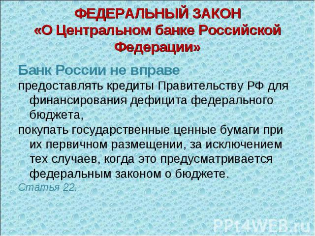 Банк России не вправе Банк России не вправе предоставлять кредиты Правительству РФ для финансирования дефицита федерального бюджета, покупать государственные ценные бумаги при их первичном размещении, за исключением тех случаев, когда это предусматр…
