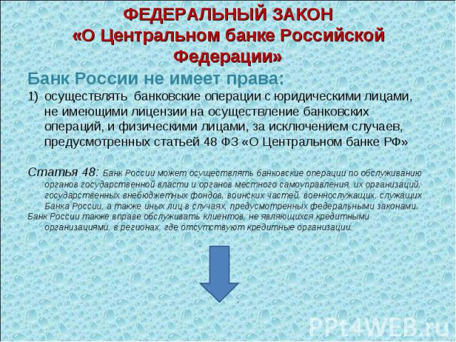 Банк России не имеет права: Банк России не имеет права: осуществлять банковские операции с юридическими лицами, не имеющими лицензии на осуществление банковских операций, и физическими лицами, за исключением случаев, предусмотренных статьей 48 ФЗ «О…