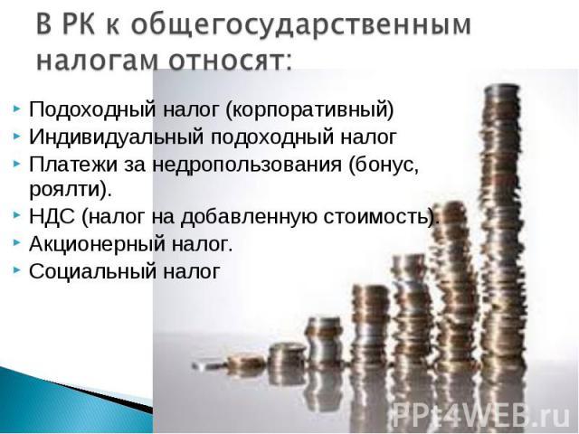 Подоходный налог (корпоративный) Подоходный налог (корпоративный) Индивидуальный подоходный налог Платежи за недропользования (бонус, роялти). НДС (налог на добавленную стоимость). Акционерный налог. Социальный налог