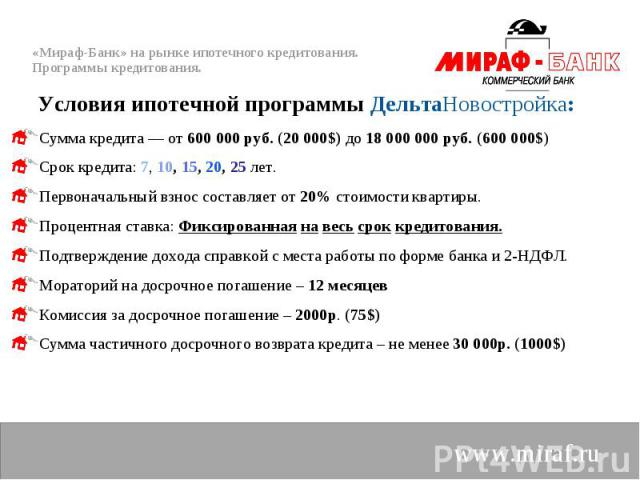 Сумма кредита — от 600 000 руб. (20 000$) до 18 000 000 руб. (600 000$) Сумма кредита — от 600 000 руб. (20 000$) до 18 000 000 руб. (600 000$) Срок кредита: 7, 10, 15, 20, 25 лет. Первоначальный взнос составляет от 20% стоимости квартиры. Процентна…