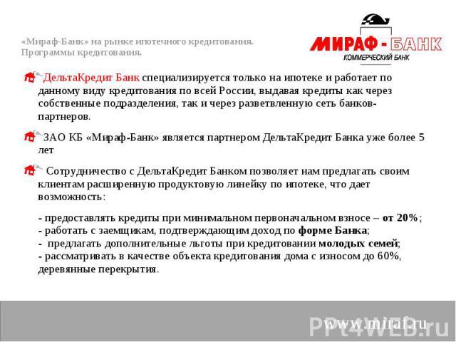 ДельтаКредит Банк специализируется только на ипотеке и работает по данному виду кредитования по всей России, выдавая кредиты как через собственные подразделения, так и через разветвленную сеть банков-партнеров. ДельтаКредит Банк специализируется тол…