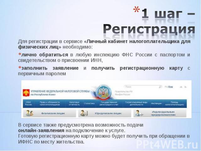Для регистрации в сервисе «Личный кабинет налогоплательщика для физических лиц» необходимо: Для регистрации в сервисе «Личный кабинет налогоплательщика для физических лиц» необходимо: лично обратиться в любую инспекцию ФНС России с паспортом и свиде…