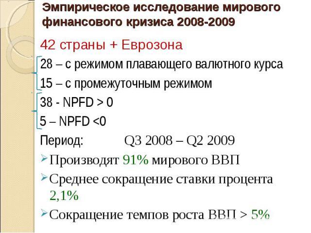 42 страны + Еврозона 42 страны + Еврозона 28 – с режимом плавающего валютного курса 15 – с промежуточным режимом 38 - NPFD > 0 5 – NPFD <0 Период: Q3 2008 – Q2 2009 Производят 91% мирового ВВП Среднее сокращение ставки процента 2,1% Сокращение…