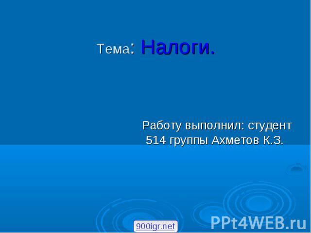 Тема: Налоги. Работу выполнил: студент 514 группы Ахметов К.З.
