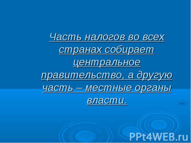 Часть налогов во всех странах собирает центральное правительство, а другую часть – местные органы власти.
