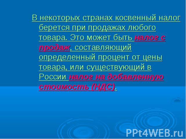В некоторых странах косвенный налог берется при продажах любого товара. Это может быть налог с продаж, составляющий определенный процент от цены товара, или существующий в России налог на добавленную стоимость (НДС). В некоторых странах косвенный на…