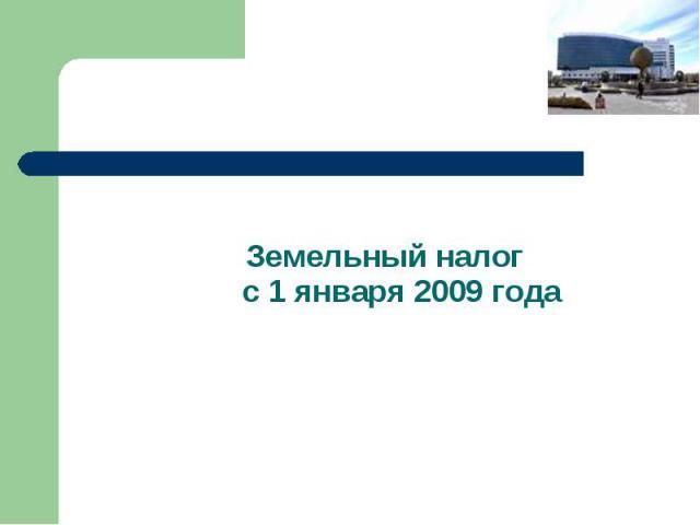 Земельный налог с 1 января 2009 года Земельный налог с 1 января 2009 года