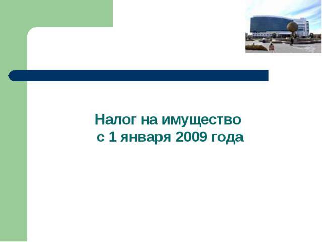 Налог на имущество с 1 января 2009 года Налог на имущество с 1 января 2009 года