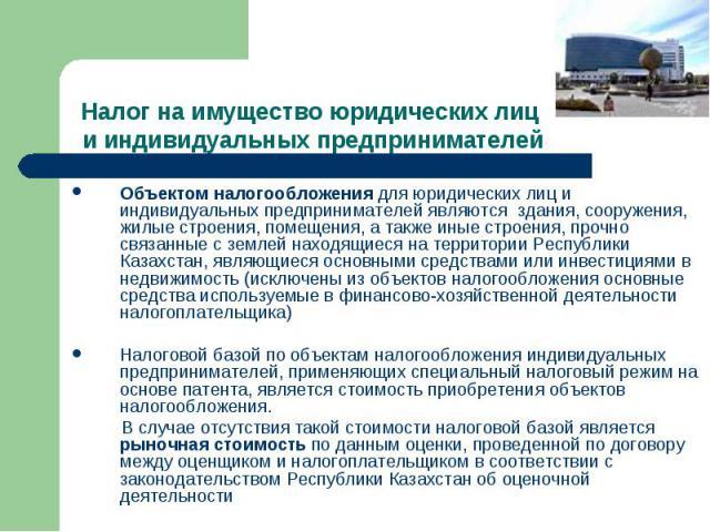 Объектом налогообложения для юридических лиц и индивидуальных предпринимателей являются здания, сооружения, жилые строения, помещения, а также иные строения, прочно связанные с землей находящиеся на территории Республики Казахстан, являющиеся основн…