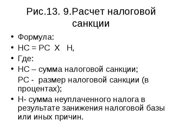 Формула: Формула: НС = РС Х Н, Где: НС – сумма налоговой санкции; РС - размер налоговой санкции (в процентах); Н- сумма неуплаченного налога в результате занижения налоговой базы или иных причин.