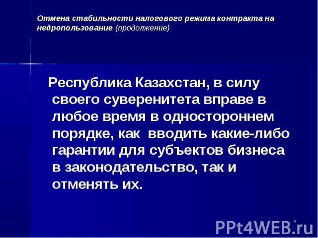 Республика Казахстан, в силу своего суверенитета вправе в любое время в одностороннем порядке, как вводить какие-либо гарантии для субъектов бизнеса в законодательство, так и отменять их. Республика Казахстан, в силу своего суверенитета вправе в люб…
