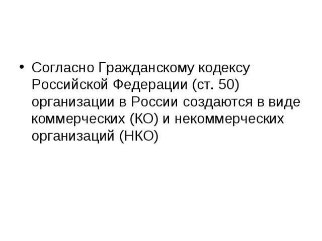 Согласно Гражданскому кодексу Российской Федерации (ст. 50) организации в России создаются в виде коммерческих (КО) и некоммерческих организаций (НКО) Согласно Гражданскому кодексу Российской Федерации (ст. 50) организации в России создаются в виде …