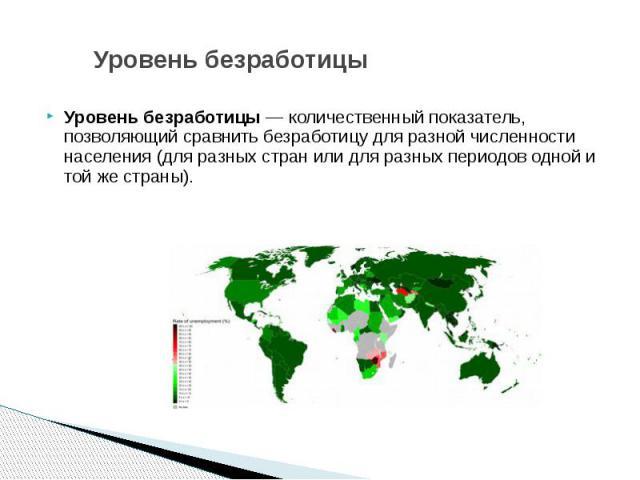 Уровень безработицы Уровень безработицы— количественный показатель, позволяющий сравнить безработицу для разной численности населения (для разных стран или для разных периодов одной и той же страны).