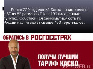 Более 220 отделений Банка представлены в 57 из 83 регионов РФ, в 136 населенных