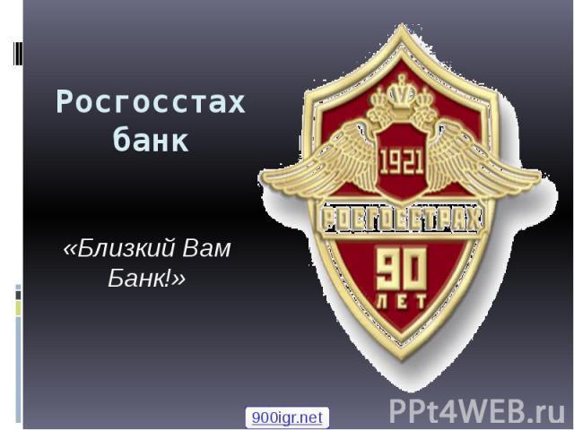 Росгосстах банк «Близкий Вам Банк!»