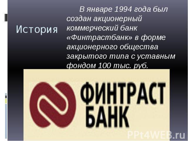 История В январе 1994 года был создан акционерный коммерческий банк «Финтрастбанк» в форме акционерного общества закрытого типа с уставным фондом 100 тыс. руб.