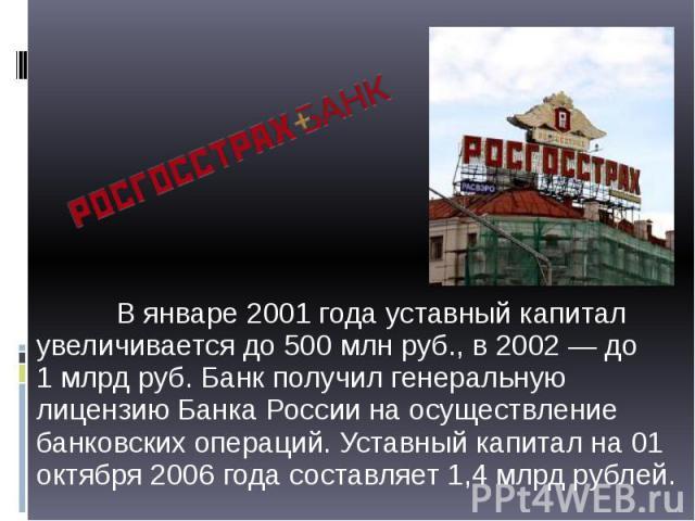 В январе 2001 года уставный капитал увеличивается до 500млн руб., в 2002— до 1млрд руб. Банк получил генеральную лицензию Банка России на осуществление банковских операций. Уставный капитал на 01 октября 2006 года составляет 1,4&nb…