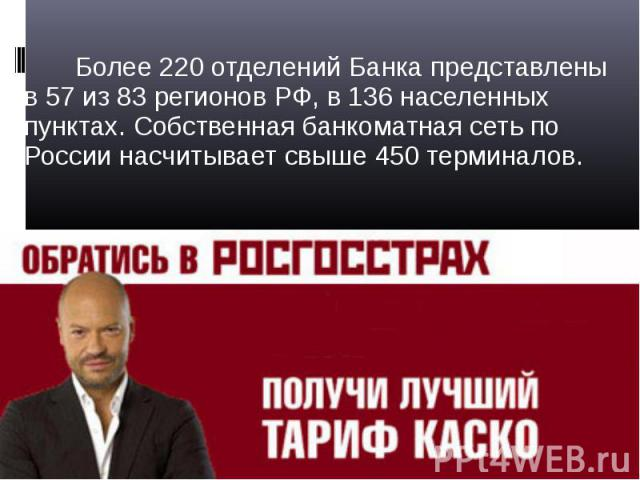 Более 220 отделений Банка представлены в 57 из 83 регионов РФ, в 136 населенных пунктах. Собственная банкоматная сеть по России насчитывает свыше 450 терминалов. Более 220 отделений Банка представлены в 57 из 83 регионов РФ, в 136 населенных пунктах…