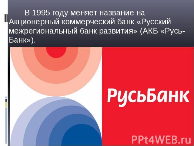 В 1995 году меняет название на Акционерный коммерческий банк «Русский межрегиональный банк развития» (АКБ «Русь-Банк»). В 1995 году меняет название на Акционерный коммерческий банк «Русский межрегиональный банк развития» (АКБ «Русь-Банк»).