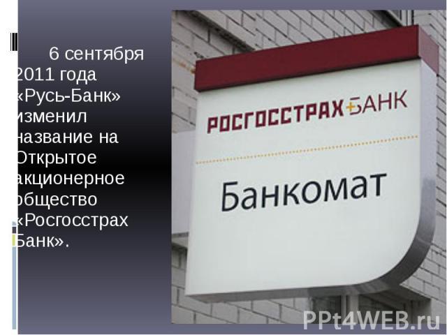 6 сентября 2011 года «Русь-Банк» изменил название на Открытое акционерное общество «Росгосстрах Банк». 6 сентября 2011 года «Русь-Банк» изменил название на Открытое акционерное общество «Росгосстрах Банк».